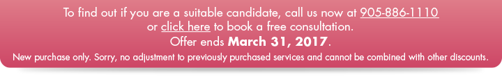 To find out if you are a suitable candidate, call us now at 905-886-1110 or click here to book a free consultation.  Offer ends February 28, 2017.   New purchase only. Sorry, no adjustment to previously purchased services and cannot be combined with other discounts.